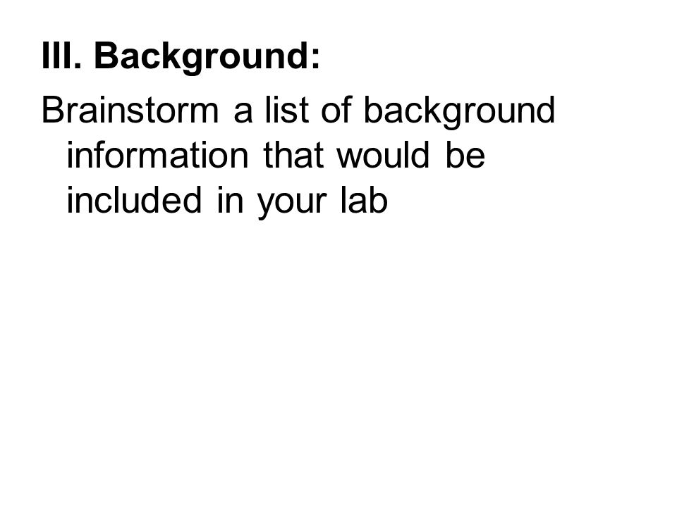 III. Background: Brainstorm a list of background information that would be included in your lab