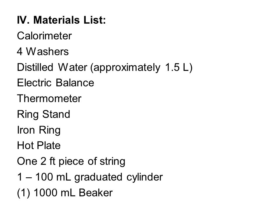 IV. Materials List: Calorimeter 4 Washers Distilled Water (approximately 1.5 L) Electric Balance Thermometer Ring Stand Iron Ring Hot Plate One 2 ft p