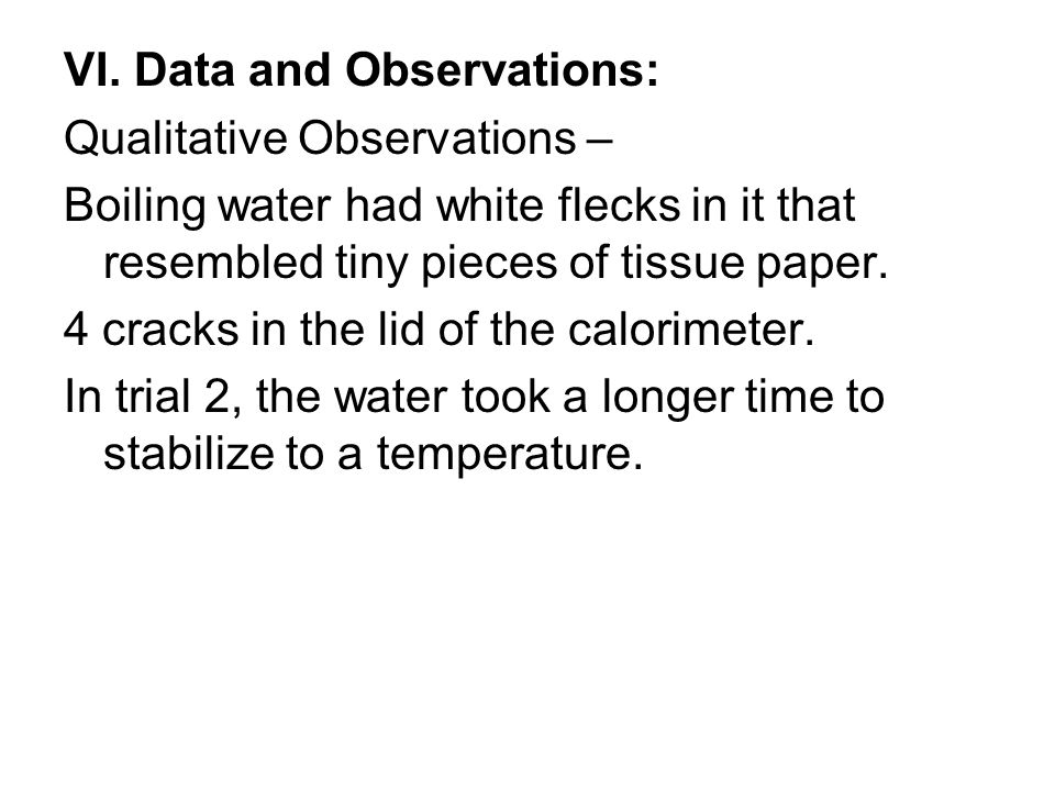VI. Data and Observations: Qualitative Observations – Boiling water had white flecks in it that resembled tiny pieces of tissue paper. 4 cracks in the