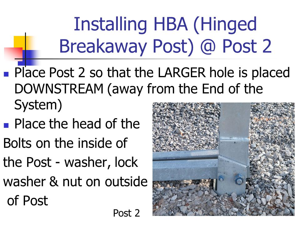 Installing HBA (Hinged Breakaway Post) @ Post 2 Place Post 2 so that the LARGER hole is placed DOWNSTREAM (away from the End of the System) Place the head of the Bolts on the inside of the Post - washer, lock washer & nut on outside of Post Post 2