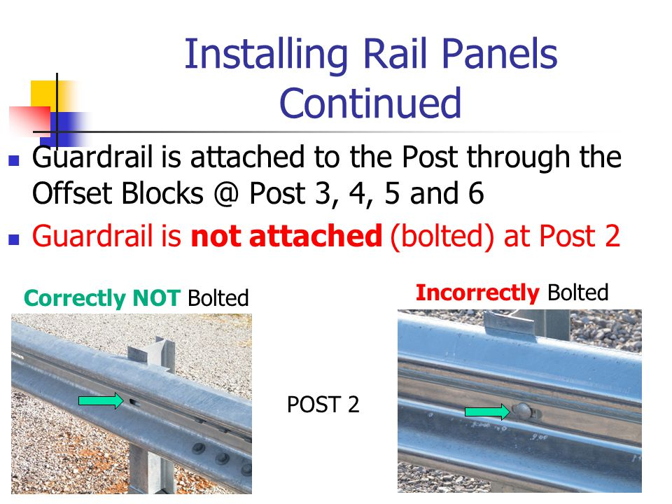 Installing Rail Panels Continued Guardrail is attached to the Post through the Offset Blocks @ Post 3, 4, 5 and 6 Guardrail is not attached (bolted) at Post 2 Incorrectly Bolted Correctly NOT Bolted POST 2