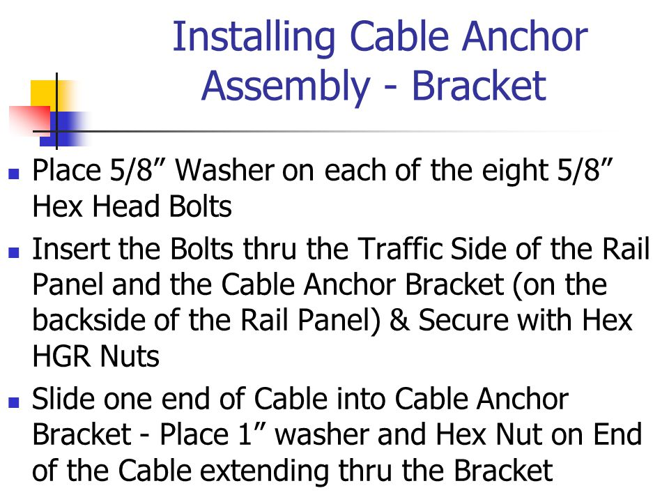 Installing Cable Anchor Assembly - Bracket Place 5/8 Washer on each of the eight 5/8 Hex Head Bolts Insert the Bolts thru the Traffic Side of the Rail Panel and the Cable Anchor Bracket (on the backside of the Rail Panel) & Secure with Hex HGR Nuts Slide one end of Cable into Cable Anchor Bracket - Place 1 washer and Hex Nut on End of the Cable extending thru the Bracket