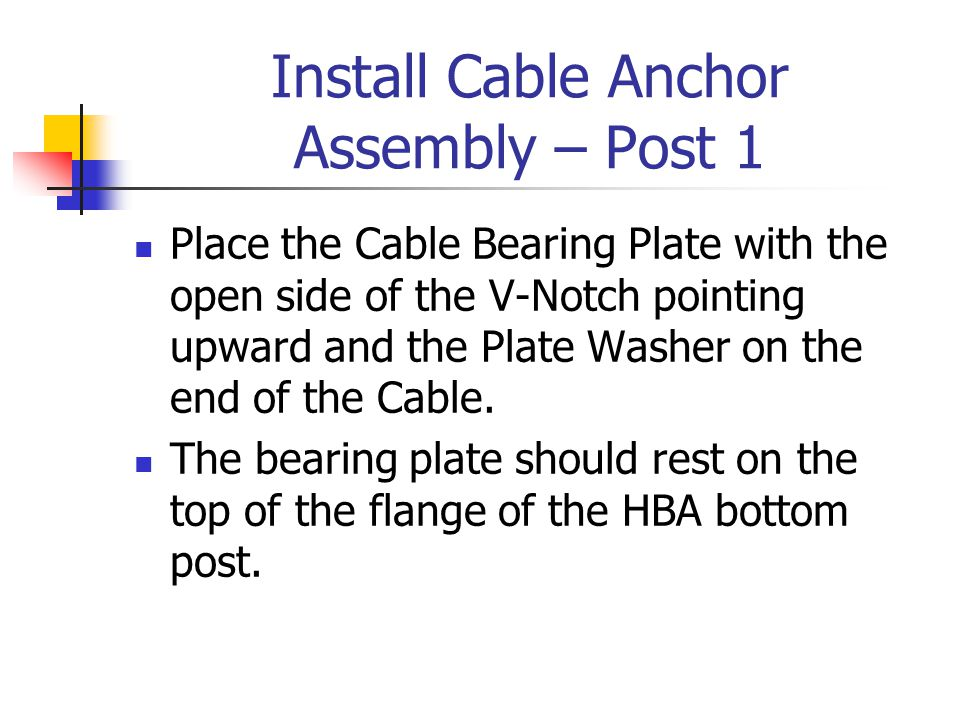 Install Cable Anchor Assembly – Post 1 Place the Cable Bearing Plate with the open side of the V-Notch pointing upward and the Plate Washer on the end of the Cable.