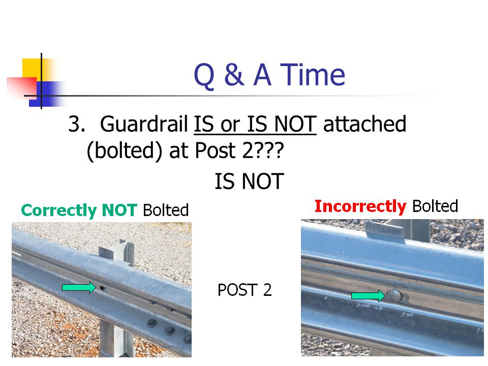 Q & A Time 3. Guardrail IS or IS NOT attached (bolted) at Post 2??? IS NOT