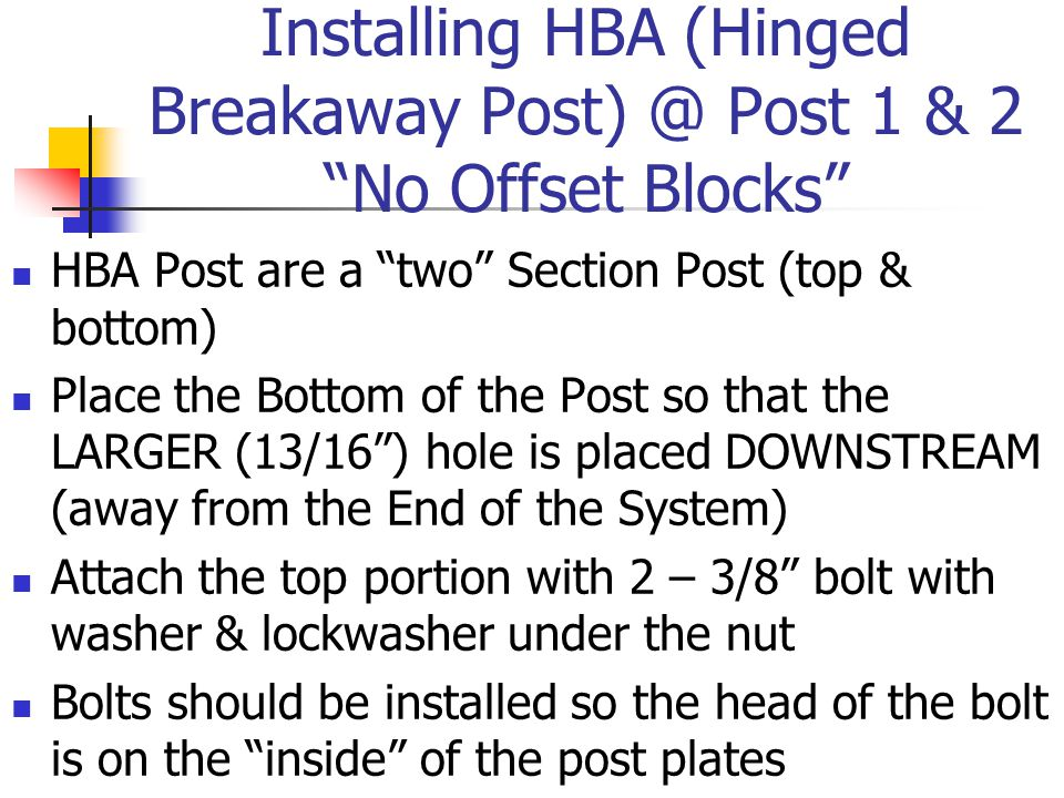 Installing HBA (Hinged Breakaway Post) @ Post 1 & 2 No Offset Blocks HBA Post are a two Section Post (top & bottom) Place the Bottom of the Post so that the LARGER (13/16 ) hole is placed DOWNSTREAM (away from the End of the System) Attach the top portion with 2 – 3/8 bolt with washer & lockwasher under the nut Bolts should be installed so the head of the bolt is on the inside of the post plates