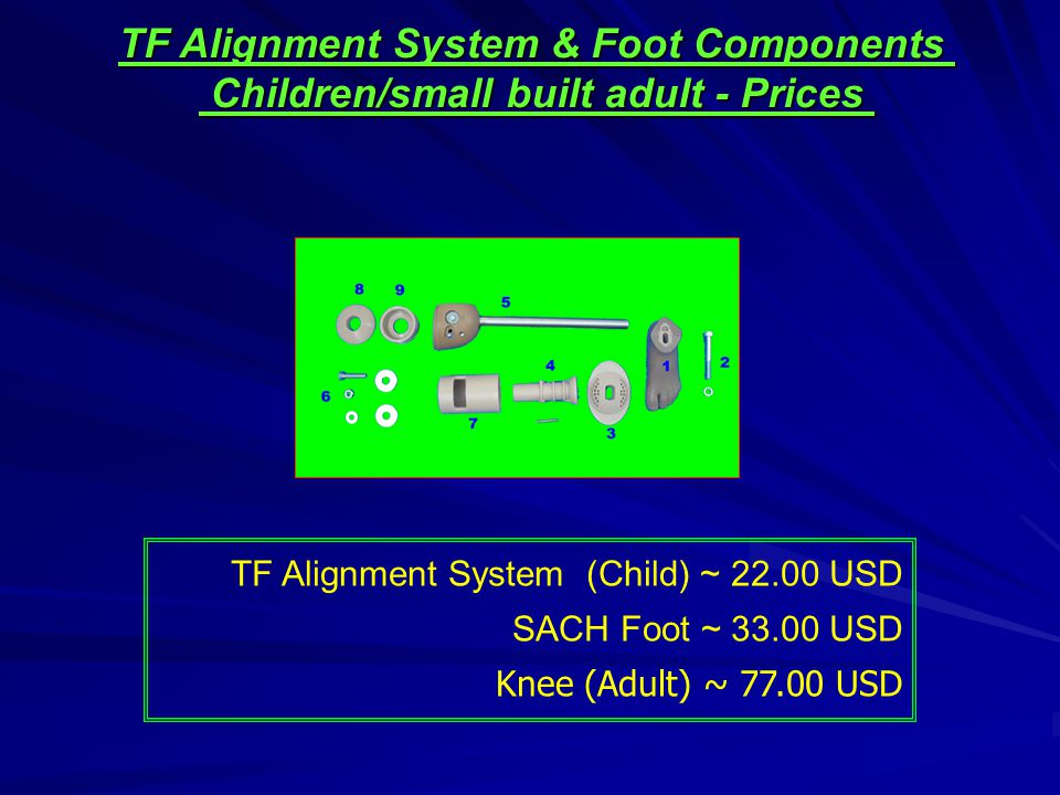 TF Alignment System (Child) ~ 22.00 USD SACH Foot ~ 33.00 USD Knee (Adult) ~ 77.00 USD TF Alignment System & Foot Components Children/small built adult - Prices Children/small built adult - Prices