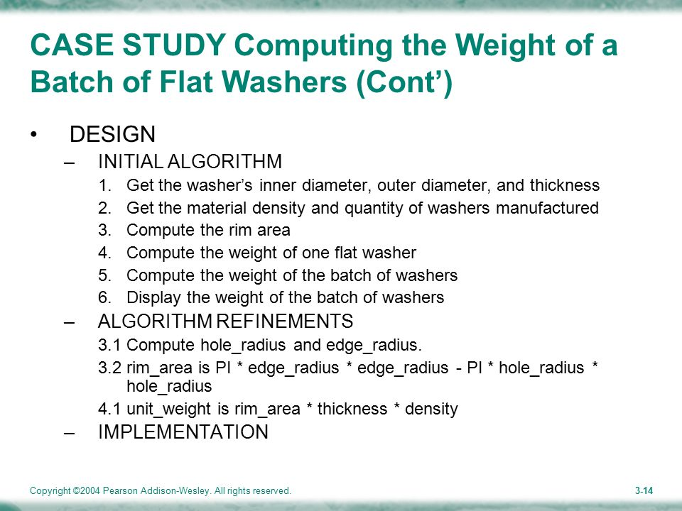 Copyright ©2004 Pearson Addison-Wesley. All rights reserved.3-14 CASE STUDY Computing the Weight of a Batch of Flat Washers (Cont') DESIGN –INITIAL AL
