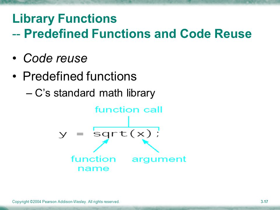 Copyright ©2004 Pearson Addison-Wesley. All rights reserved.3-17 Library Functions -- Predefined Functions and Code Reuse Code reuse Predefined functi