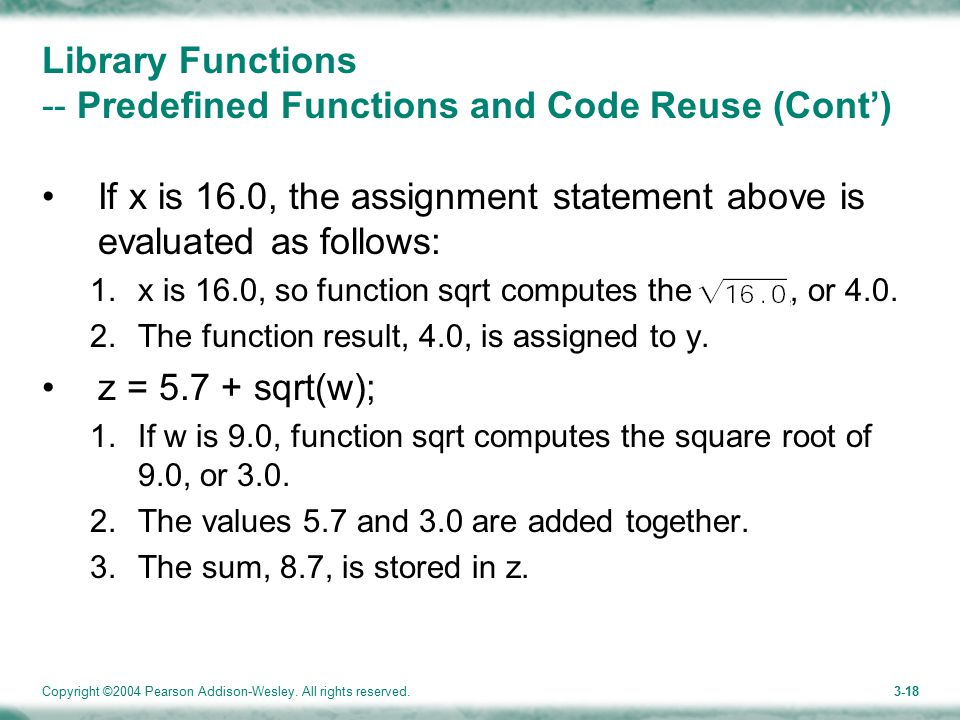 Copyright ©2004 Pearson Addison-Wesley. All rights reserved.3-18 Library Functions -- Predefined Functions and Code Reuse (Cont') If x is 16.0, the as