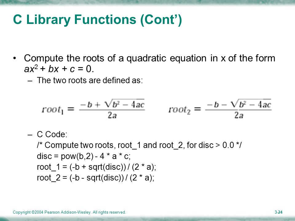 Copyright ©2004 Pearson Addison-Wesley. All rights reserved.3-24 C Library Functions (Cont') Compute the roots of a quadratic equation in x of the for