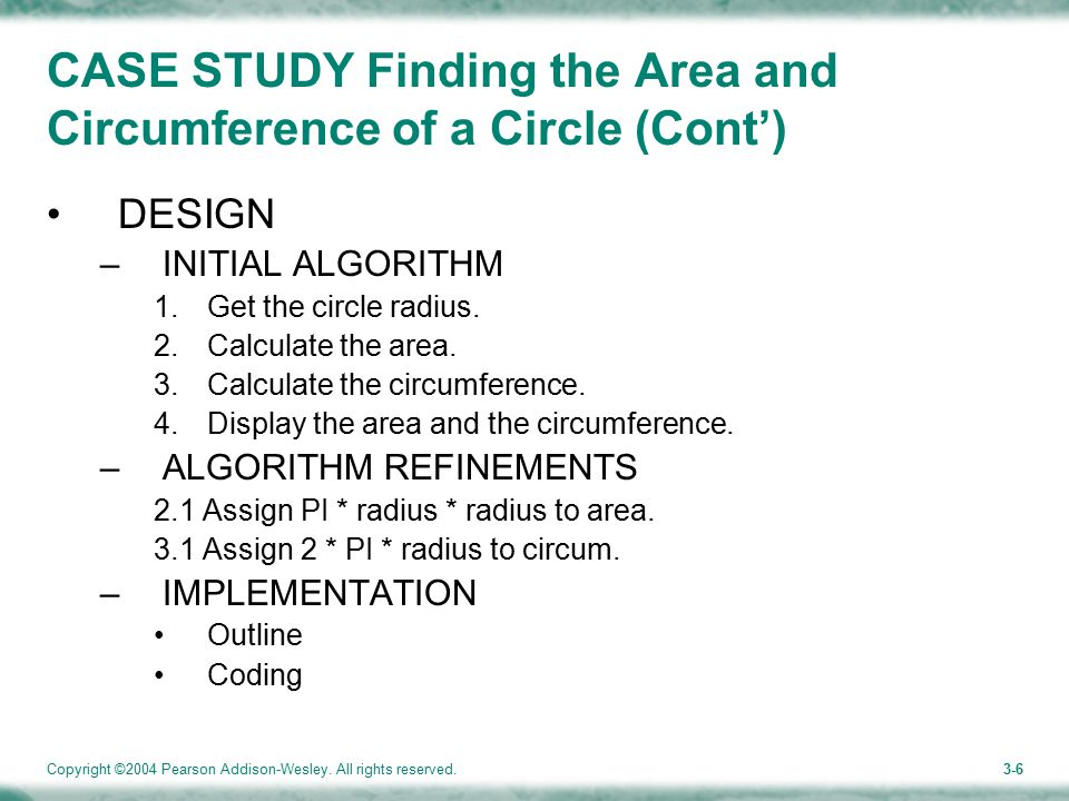 Copyright ©2004 Pearson Addison-Wesley. All rights reserved.3-6 CASE STUDY Finding the Area and Circumference of a Circle (Cont') DESIGN –INITIAL ALGO