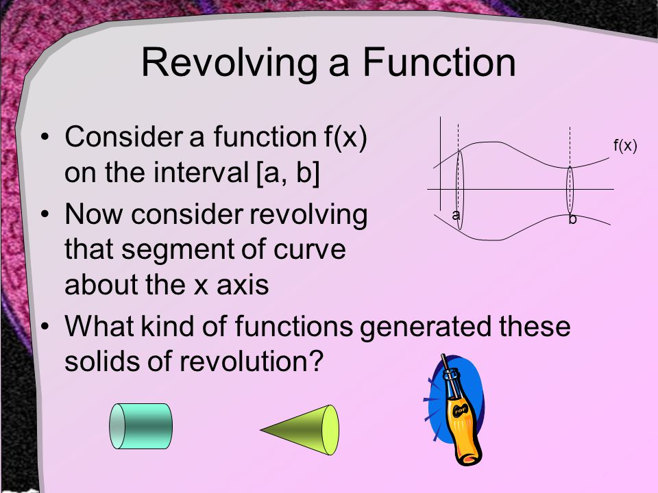 Revolving a Function Consider a function f(x) on the interval [a, b] Now consider revolving that segment of curve about the x axis What kind of functions generated these solids of revolution.