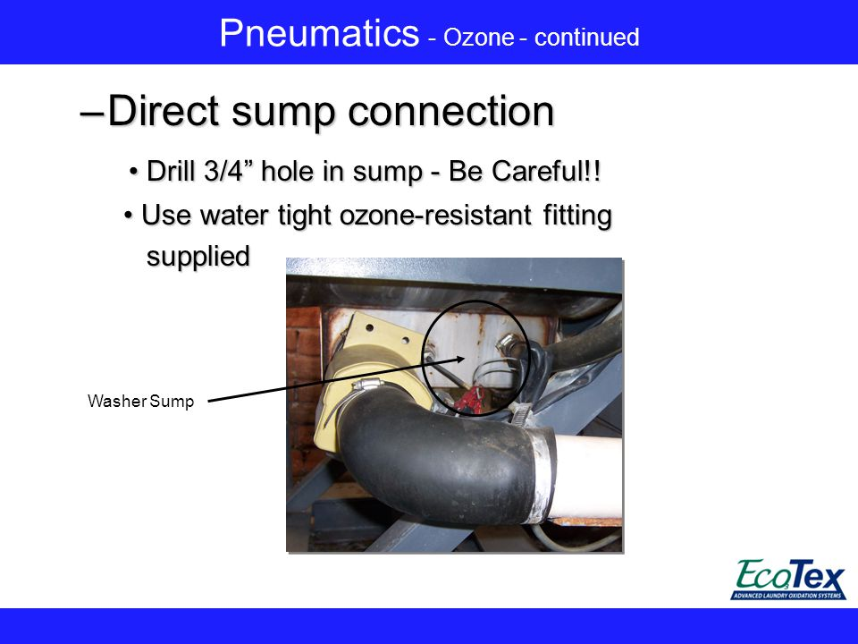 Pneumatics - Ozone - continued –Direct sump connection Drill 3/4 hole in sump - Be Careful!.