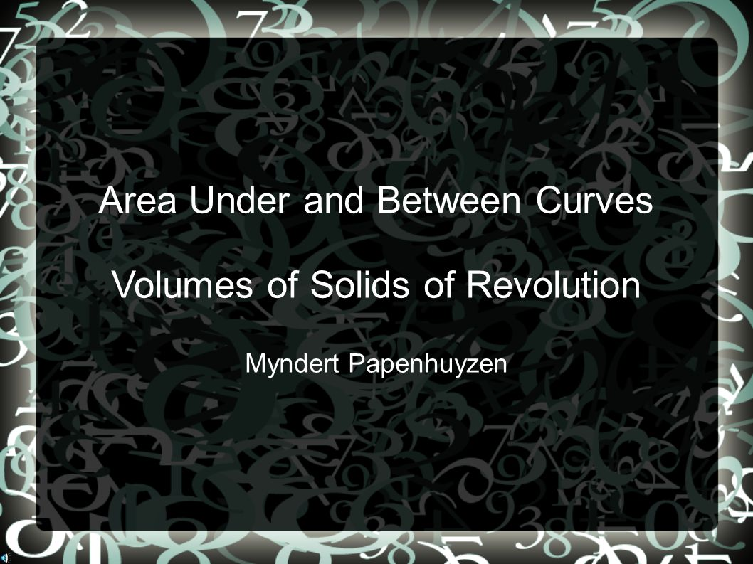 Area Under and Between Curves Volumes of Solids of Revolution Myndert Papenhuyzen