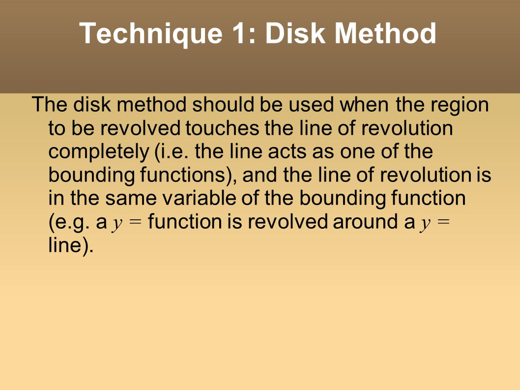 The disk method should be used when the region to be revolved touches the line of revolution completely (i.e.