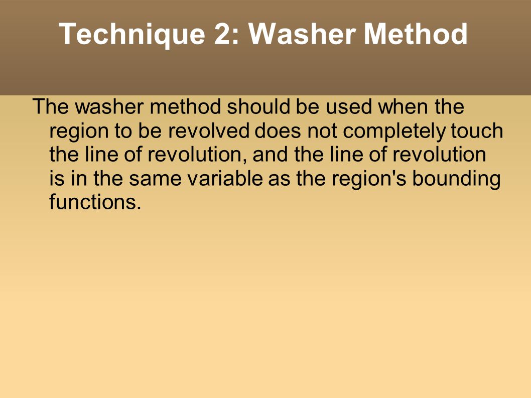 Technique 2: Washer Method The washer method should be used when the region to be revolved does not completely touch the line of revolution, and the line of revolution is in the same variable as the region s bounding functions.