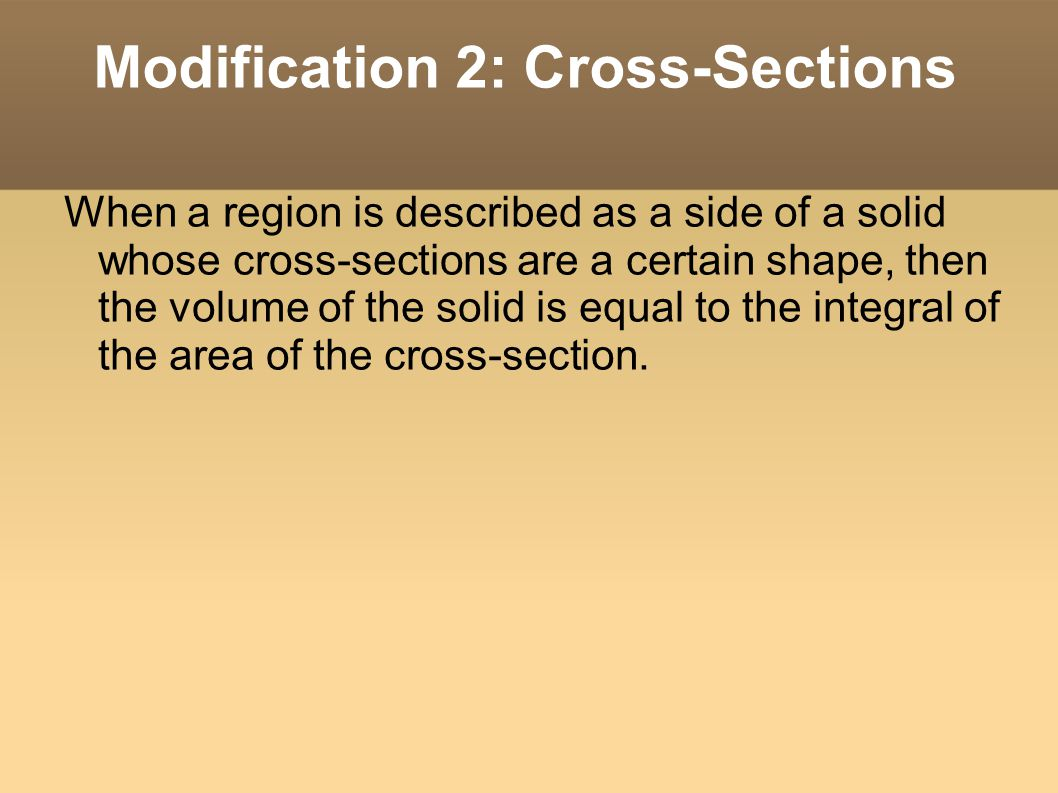 Modification 2: Cross-Sections When a region is described as a side of a solid whose cross-sections are a certain shape, then the volume of the solid is equal to the integral of the area of the cross-section.