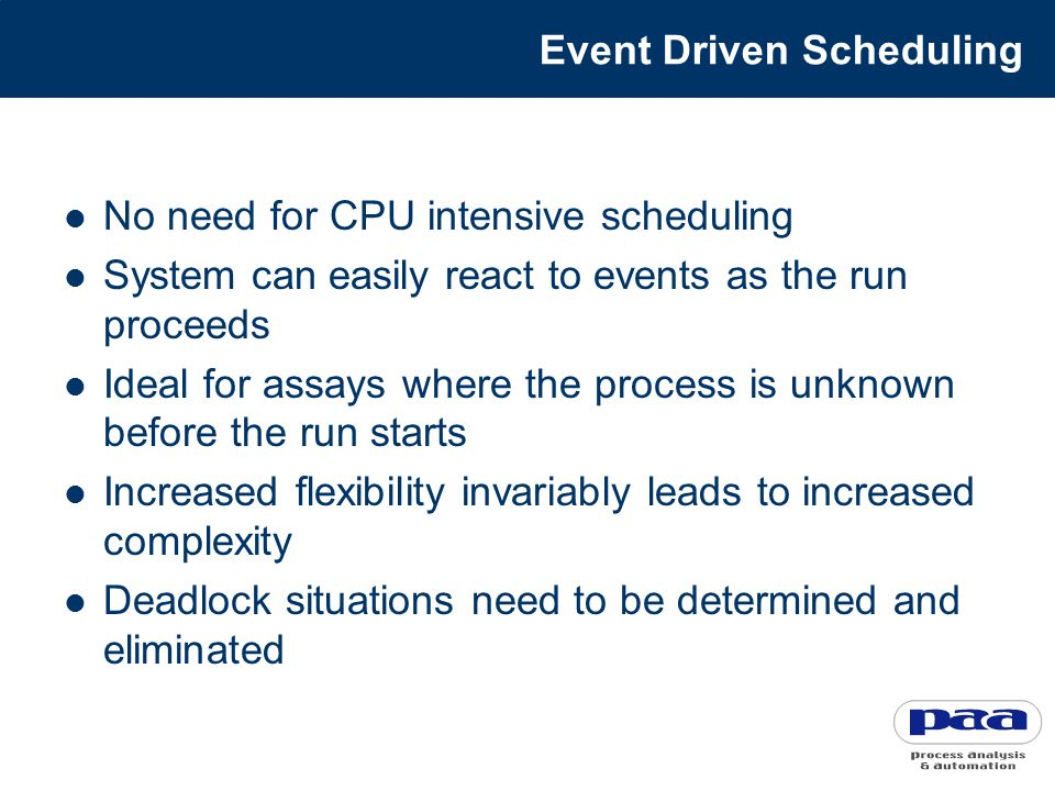 Event Driven Scheduling No need for CPU intensive scheduling System can easily react to events as the run proceeds Ideal for assays where the process is unknown before the run starts Increased flexibility invariably leads to increased complexity Deadlock situations need to be determined and eliminated