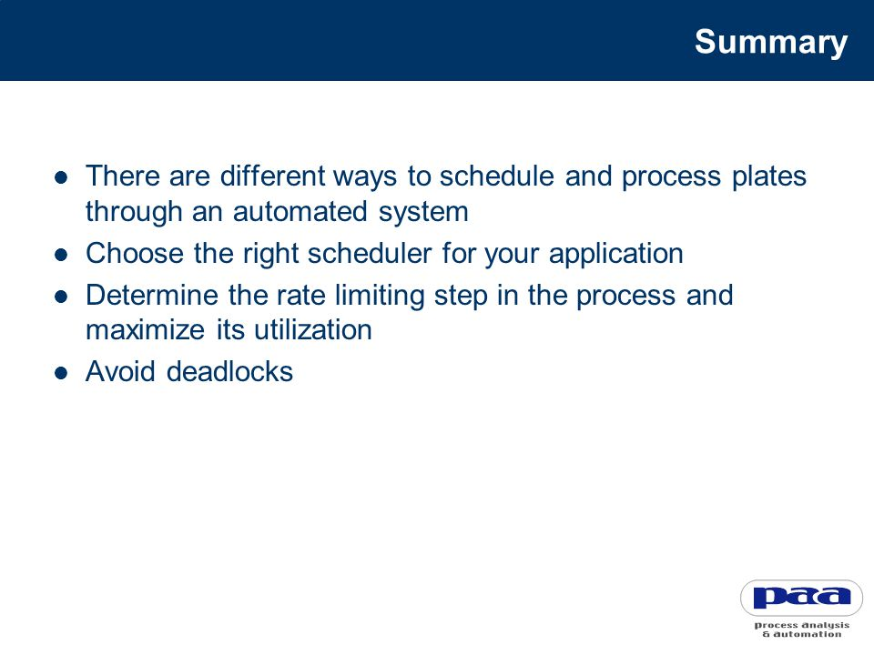 Summary There are different ways to schedule and process plates through an automated system Choose the right scheduler for your application Determine the rate limiting step in the process and maximize its utilization Avoid deadlocks
