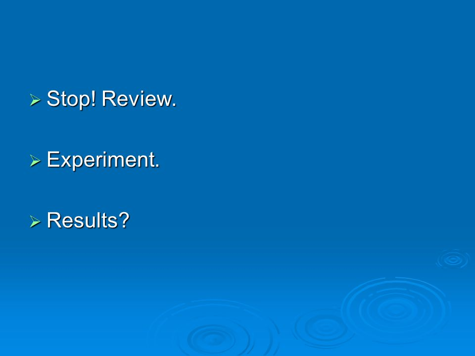  Stop! Review.  Experiment.  Results?