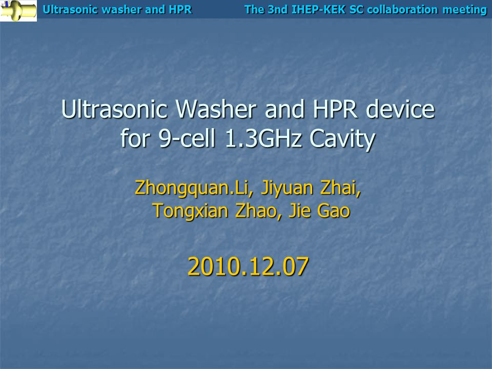 Ultrasonic washer and HPR The 3nd IHEP-KEK SC collaboration meeting Ultrasonic Washer and HPR device for 9-cell 1.3GHz Cavity Zhongquan.Li, Jiyuan Zhai, Tongxian Zhao, Jie Gao 2010.12.07