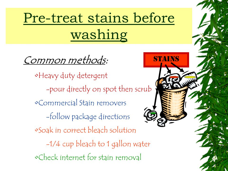 Pre-treat stains before washing Common methods: Heavy duty detergent -pour directly on spot then scrub Commercial Stain removers -follow package directions Soak in correct bleach solution -1/4 cup bleach to 1 gallon water Check internet for stain removal Stains