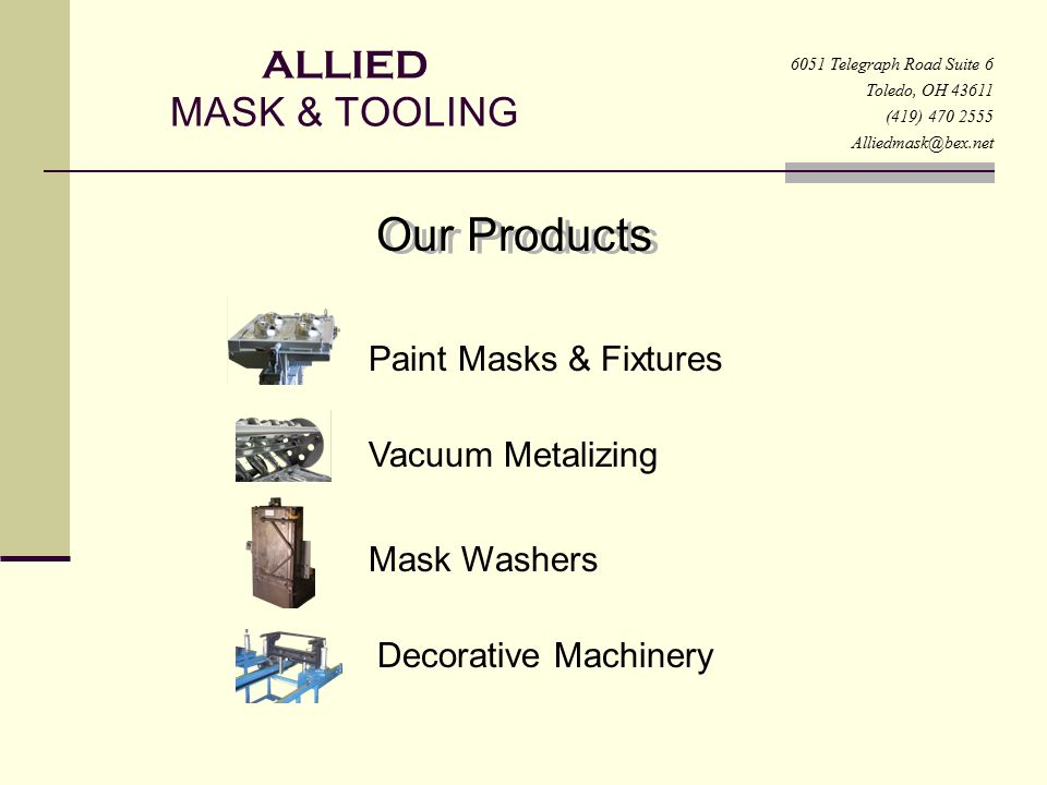 ALLIED MASK & TOOLING 6051 Telegraph Road Suite 6 Toledo, OH 43611 (419) 470 2555 Alliedmask@bex.net Machinery and Accessories Indexing turn tables Shuttle systems Assemble fixtures / stations Clip installation Pick and place assembly Custom part clamping Custom racks and part carriers Test Fixtures Chain-on-edge paint systems Plated nickel paint masks Stainless steel paint masks Various masks / rest pads, fixtures Vacuum metalizing reels Turnkey paint and coating systems Robot finishing systems Upspray rotary paint machines Quality Built Machines Competitive Pricing Best Support Superior Service 145 years Experience