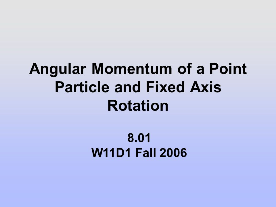 Angular Momentum of a Point Particle and Fixed Axis Rotation 8.01 W11D1 Fall 2006