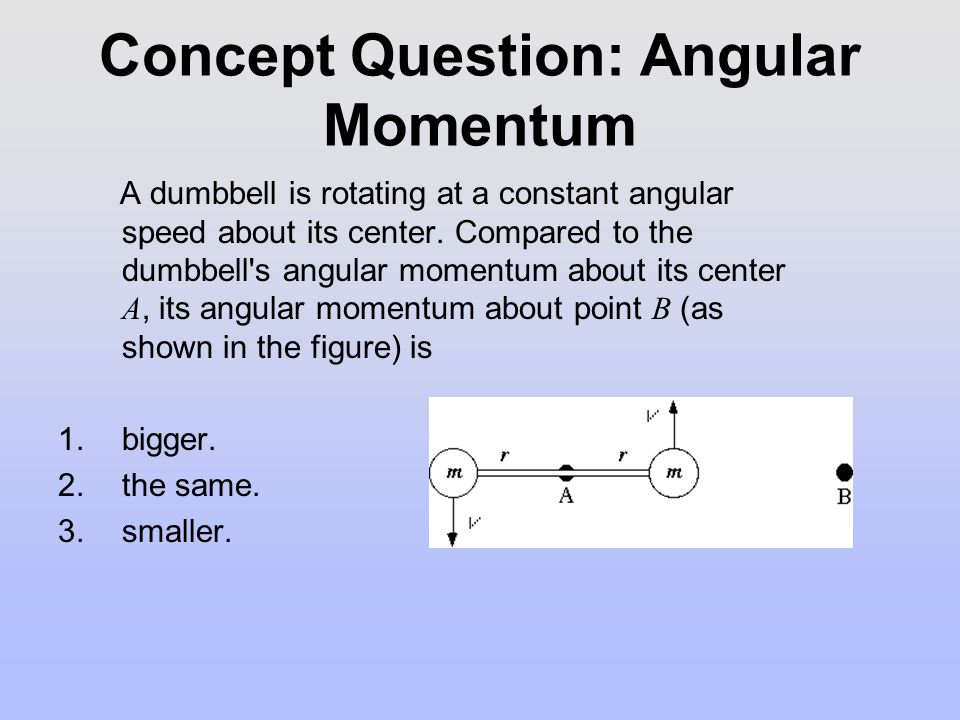 Concept Question: Angular Momentum A dumbbell is rotating at a constant angular speed about its center.