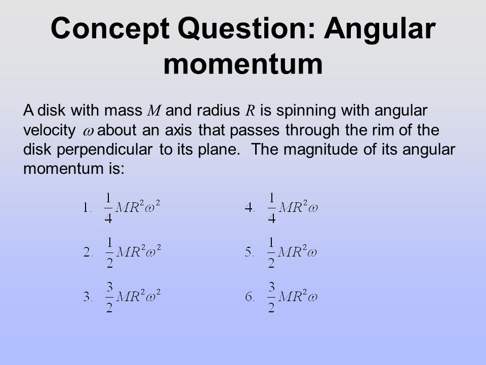 Concept Question: Angular momentum A disk with mass M and radius R is spinning with angular velocity  about an axis that passes through the rim of the disk perpendicular to its plane.