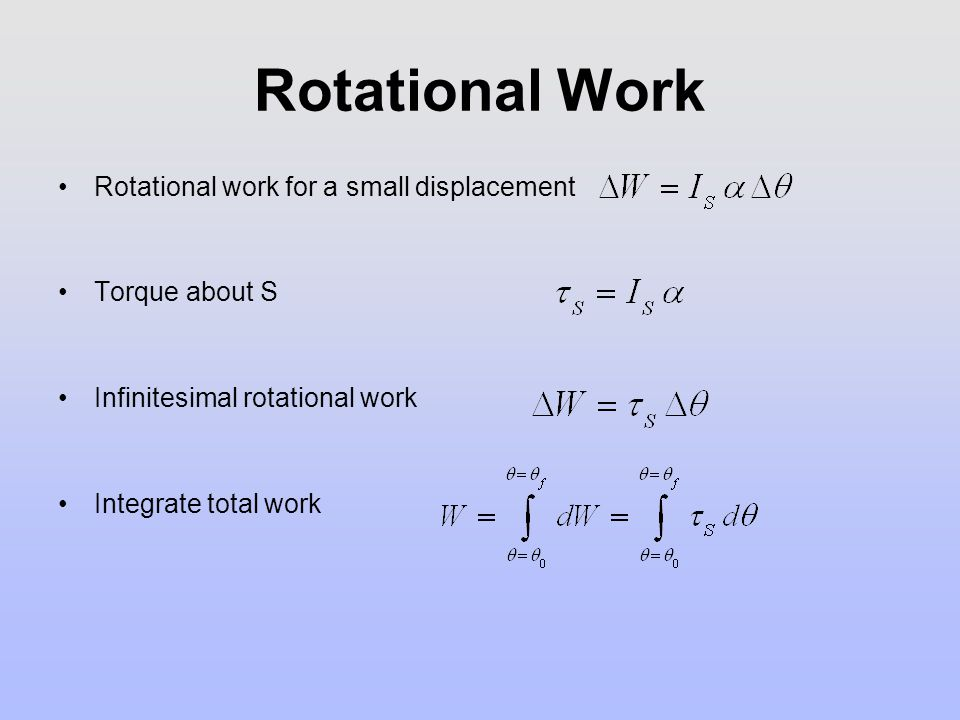 Rotational Work Rotational work for a small displacement Torque about S Infinitesimal rotational work Integrate total work