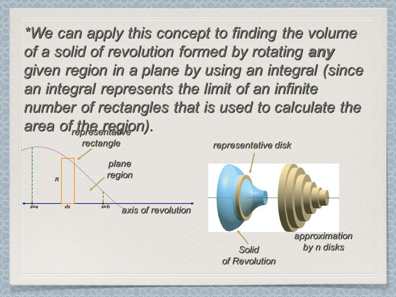 *We can apply this concept to finding the volume of a solid of revolution formed by rotating any given region in a plane by using an integral (since an integral represents the limit of an infinite number of rectangles that is used to calculate the area of the region).