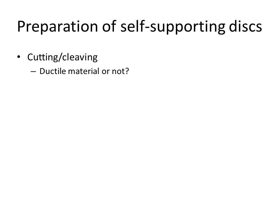 Preparation of self-supporting discs Cutting/cleaving – Ductile material or not?