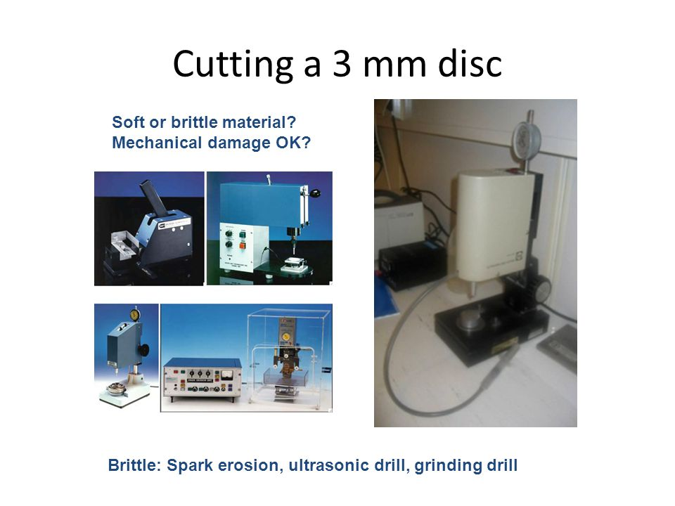 Cutting a 3 mm disc Soft or brittle material? Mechanical damage OK? Brittle: Spark erosion, ultrasonic drill, grinding drill