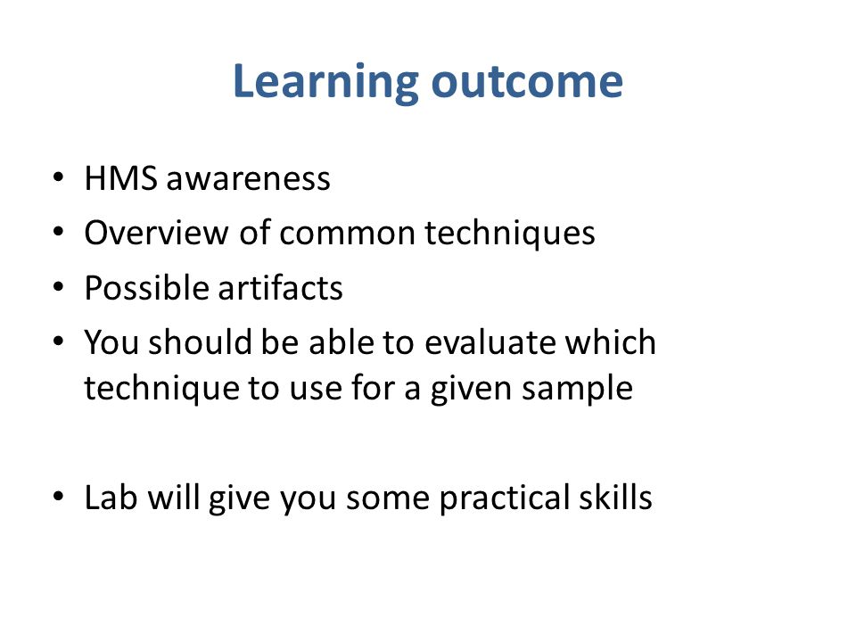 Learning outcome HMS awareness Overview of common techniques Possible artifacts You should be able to evaluate which technique to use for a given samp