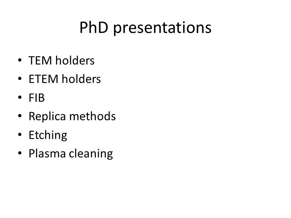 PhD presentations TEM holders ETEM holders FIB Replica methods Etching Plasma cleaning