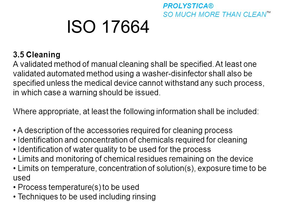 ISO 17664 3.5 Cleaning A validated method of manual cleaning shall be specified. At least one validated automated method using a washer-disinfector sh