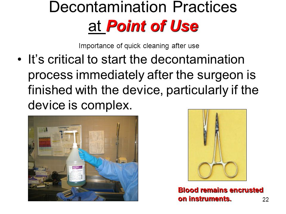 22 It's critical to start the decontamination process immediately after the surgeon is finished with the device, particularly if the device is complex