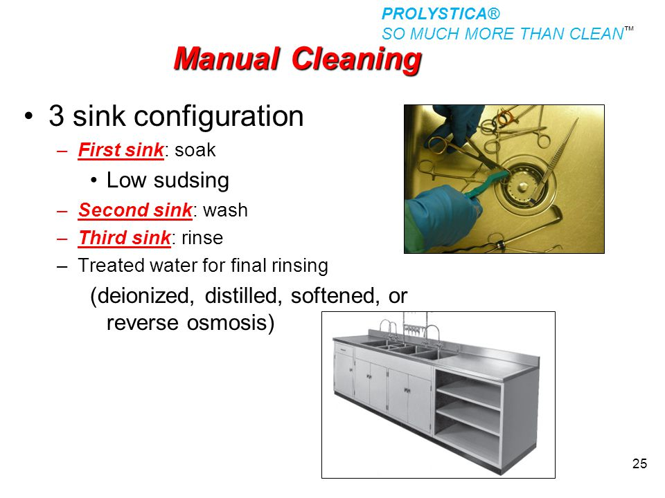 25 Manual Cleaning 3 sink configuration –First sink: soak Low sudsing –Second sink: wash –Third sink: rinse –Treated water for final rinsing (deionize