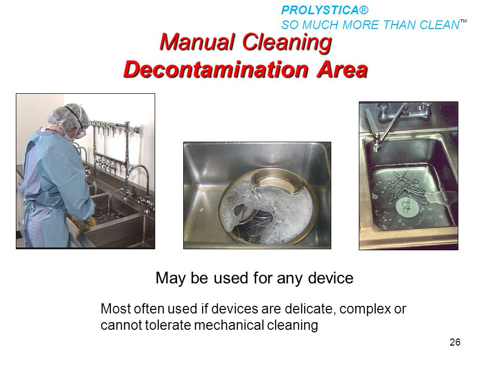 26 Manual Cleaning Decontamination Area May be used for any device Most often used if devices are delicate, complex or cannot tolerate mechanical clea