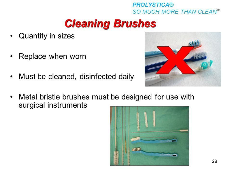 28 Cleaning Brushes Quantity in sizes Replace when worn Must be cleaned, disinfected daily Metal bristle brushes must be designed for use with surgica