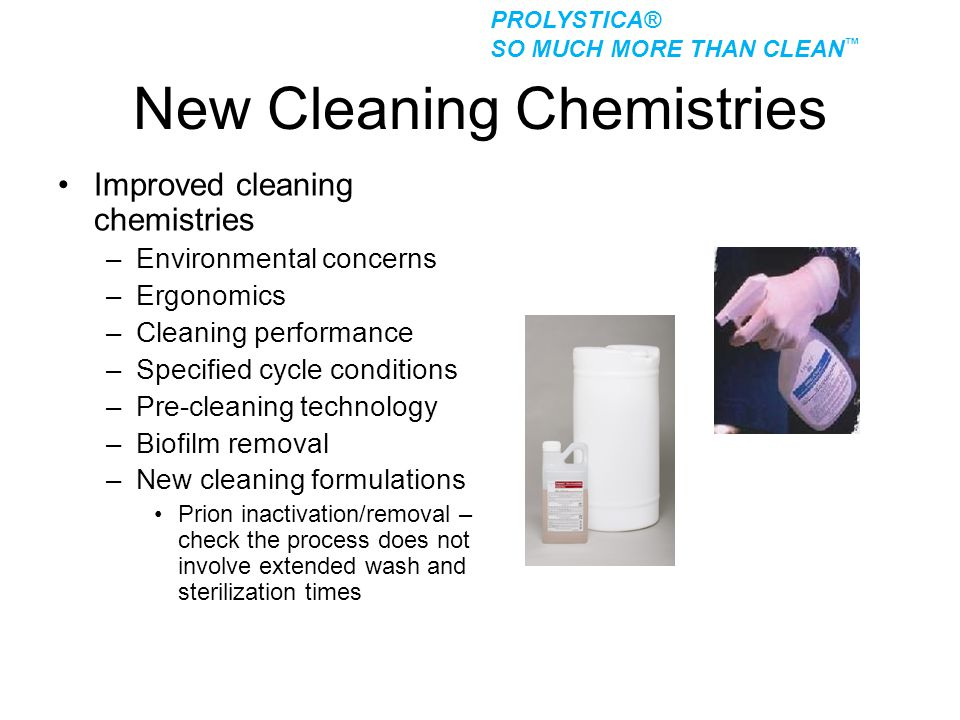New Cleaning Chemistries Improved cleaning chemistries –Environmental concerns –Ergonomics –Cleaning performance –Specified cycle conditions –Pre-clea