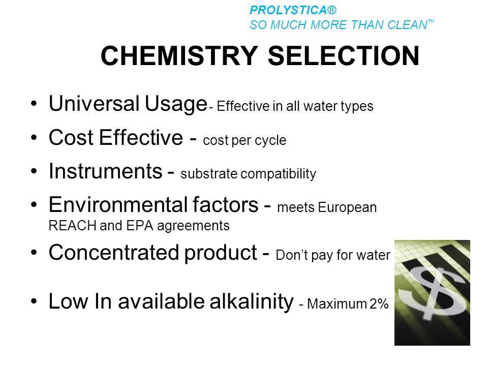 CHEMISTRY SELECTION Universal Usage - Effective in all water types Cost Effective - cost per cycle Instruments - substrate compatibility Environmental