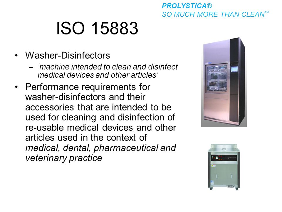 ISO 15883 Washer-Disinfectors –'machine intended to clean and disinfect medical devices and other articles' Performance requirements for washer-disinf
