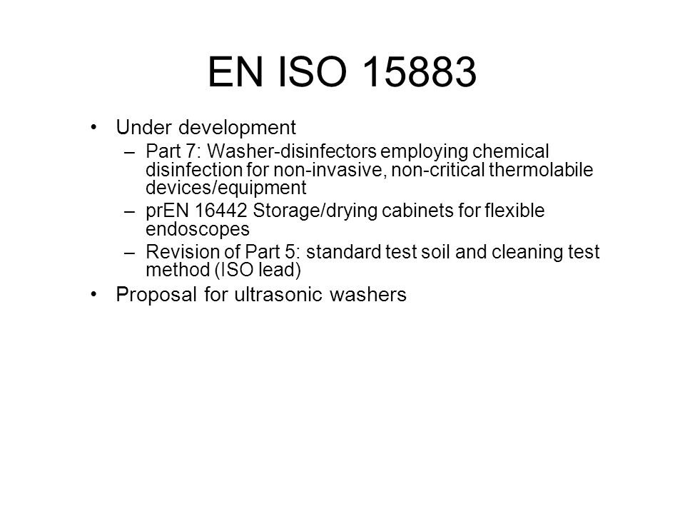 EN ISO 15883 Under development –Part 7: Washer-disinfectors employing chemical disinfection for non-invasive, non-critical thermolabile devices/equipm