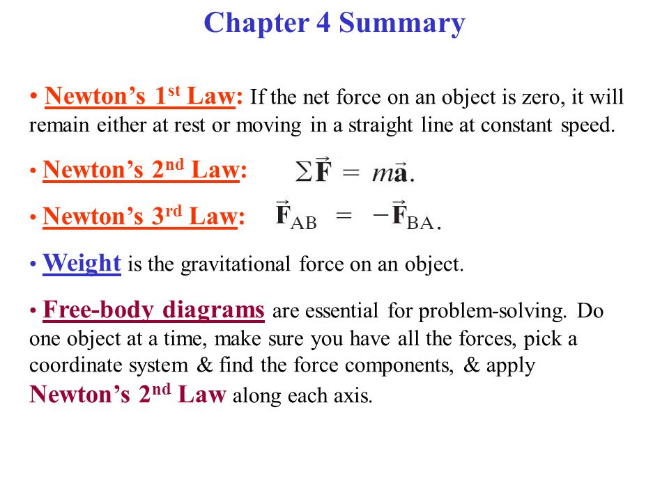 Chapter 4 Summary Newton's 1 st Law: If the net force on an object is zero, it will remain either at rest or moving in a straight line at constant spe
