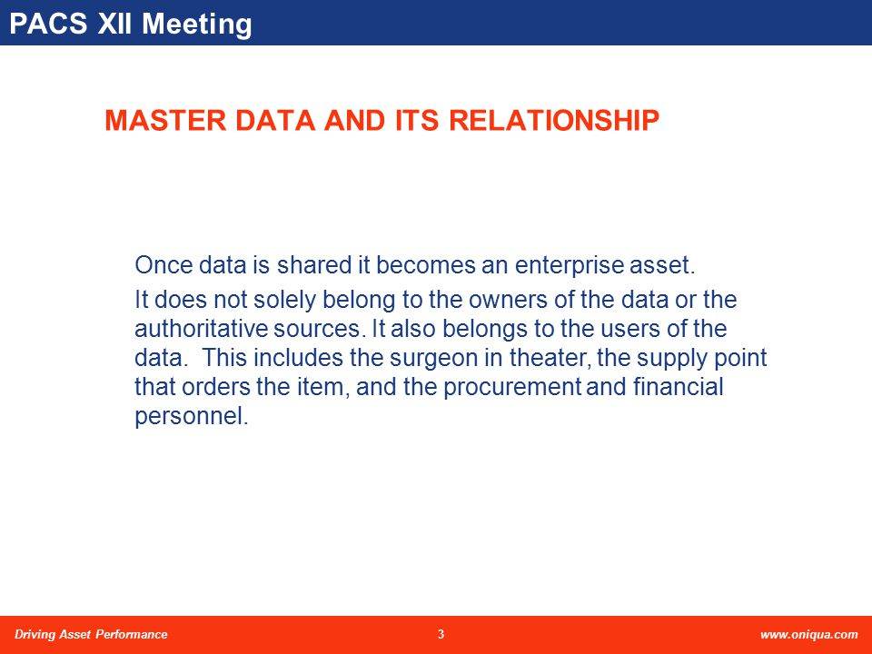 4Driving Asset Performancewww.oniqua.com PACS XII Meeting MASTER DATA AND ITS RELATIONSHIP cont… Purchasing Warehousing Finance Production Inventory Design SUPPLY CATALOG User Planning