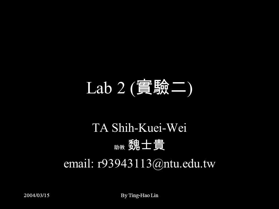 2004/03/15By Ting-Hao Lin Lab 2 ( 實驗二 ) TA Shih-Kuei-Wei 助教 魏士貴 email: r93943113@ntu.edu.tw