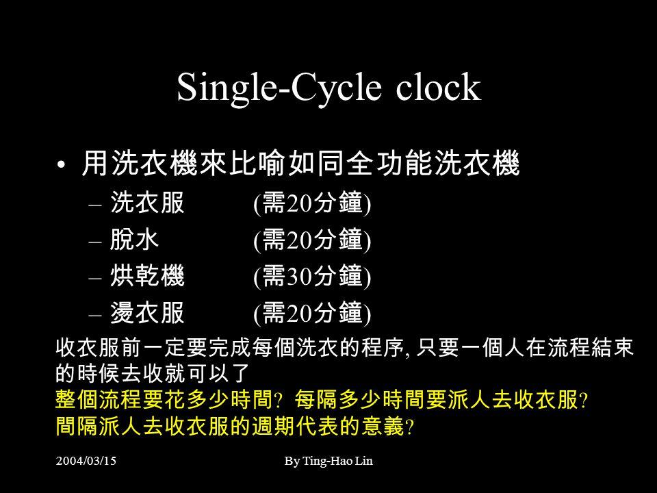 2004/03/15By Ting-Hao Lin Single-Cycle clock 用洗衣機來比喻如同全功能洗衣機 – 洗衣服 ( 需 20 分鐘 ) – 脫水 ( 需 20 分鐘 ) – 烘乾機 ( 需 30 分鐘 ) – 燙衣服 ( 需 20 分鐘 ) 收衣服前一定要完成每個洗衣的程序, 只要一個人在流程結束 的時候去收就可以了 整個流程要花多少時間 .
