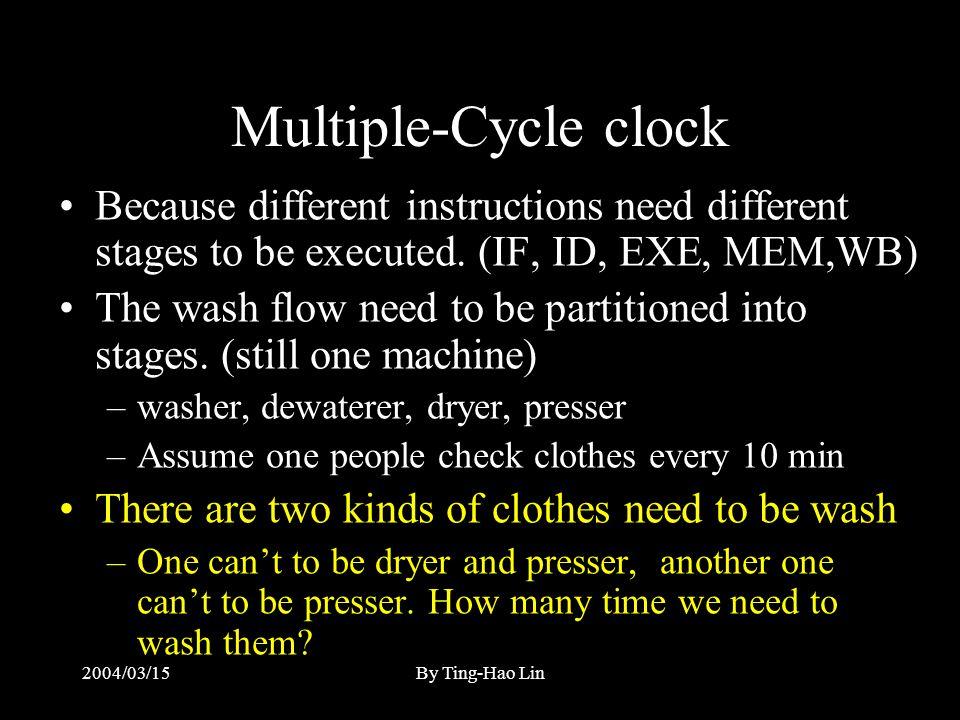 2004/03/15By Ting-Hao Lin Multiple-Cycle clock 不同的指令會用到不同的 instruction stages (IF, ID, EXE, MEM, WB) 整個洗衣流程也分成數個 stages ( 仍然只用一台 洗衣機, 只是沒有那麼 自動化 ) – 洗衣 (20), 脫水 (20), 烘衣 (30), 燙衣 (20) – 每隔十分鐘有一個人去看需不需要換到下個 stage 假設有兩種不同質料的衣物需要洗 – 一種不能烘衣, 不能燙衣 ; 另一種不能燙衣我們需要 多少時間來洗呢 ?